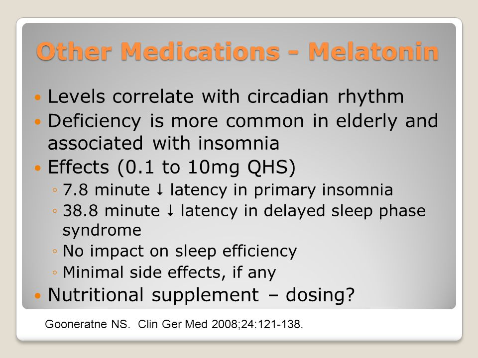 Other Medications - Melatonin Levels correlate with circadian rhythm Deficiency is more common in elderly and associated with insomnia Effects (0.1 to 10mg QHS) ◦7.8 minute  latency in primary insomnia ◦38.8 minute  latency in delayed sleep phase syndrome ◦No impact on sleep efficiency ◦Minimal side effects, if any Nutritional supplement – dosing.