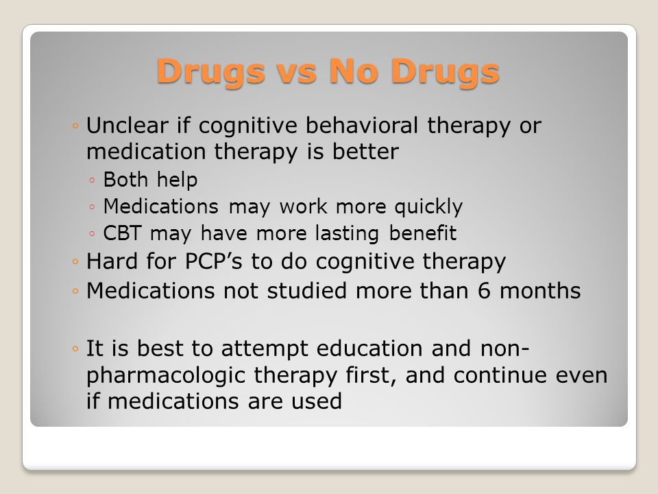 Drugs vs No Drugs ◦Unclear if cognitive behavioral therapy or medication therapy is better ◦Both help ◦Medications may work more quickly ◦CBT may have more lasting benefit ◦Hard for PCP's to do cognitive therapy ◦Medications not studied more than 6 months ◦It is best to attempt education and non- pharmacologic therapy first, and continue even if medications are used