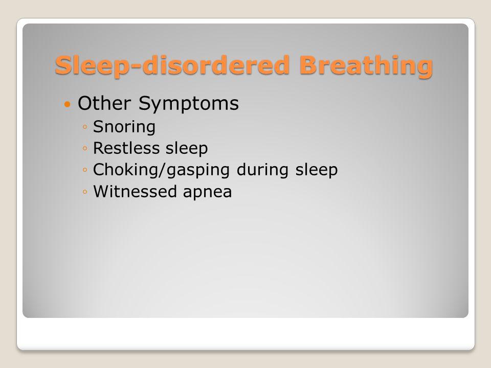 Sleep-disordered Breathing Other Symptoms ◦Snoring ◦Restless sleep ◦Choking/gasping during sleep ◦Witnessed apnea