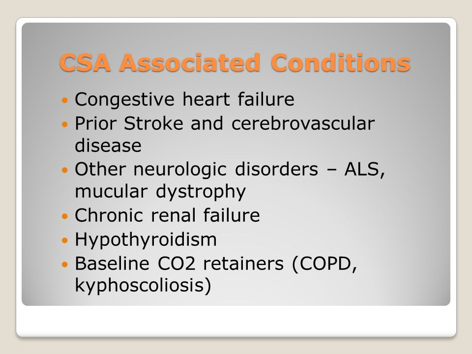CSA Associated Conditions Congestive heart failure Prior Stroke and cerebrovascular disease Other neurologic disorders – ALS, mucular dystrophy Chronic renal failure Hypothyroidism Baseline CO2 retainers (COPD, kyphoscoliosis)