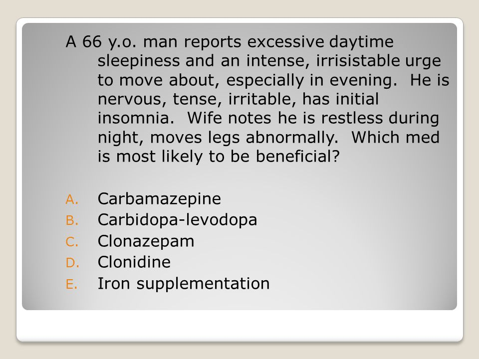 A 66 y.o. man reports excessive daytime sleepiness and an intense, irrisistable urge to move about, especially in evening. He is nervous, tense, irrit