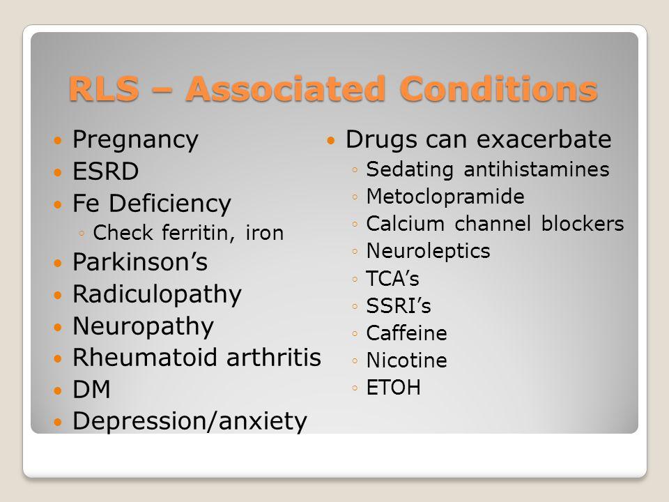 RLS – Associated Conditions Pregnancy ESRD Fe Deficiency ◦Check ferritin, iron Parkinson's Radiculopathy Neuropathy Rheumatoid arthritis DM Depression