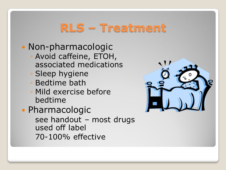 RLS – Treatment Non-pharmacologic ◦Avoid caffeine, ETOH, associated medications ◦Sleep hygiene ◦Bedtime bath ◦Mild exercise before bedtime Pharmacologic see handout – most drugs used off label 70-100% effective