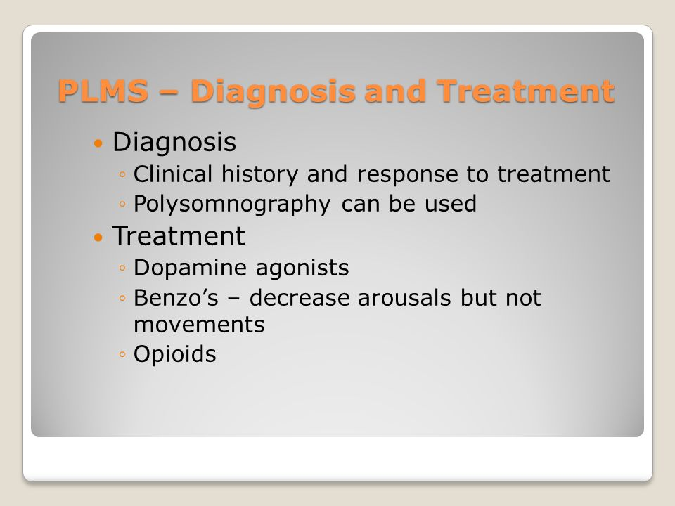 PLMS – Diagnosis and Treatment Diagnosis ◦Clinical history and response to treatment ◦Polysomnography can be used Treatment ◦Dopamine agonists ◦Benzo's – decrease arousals but not movements ◦Opioids