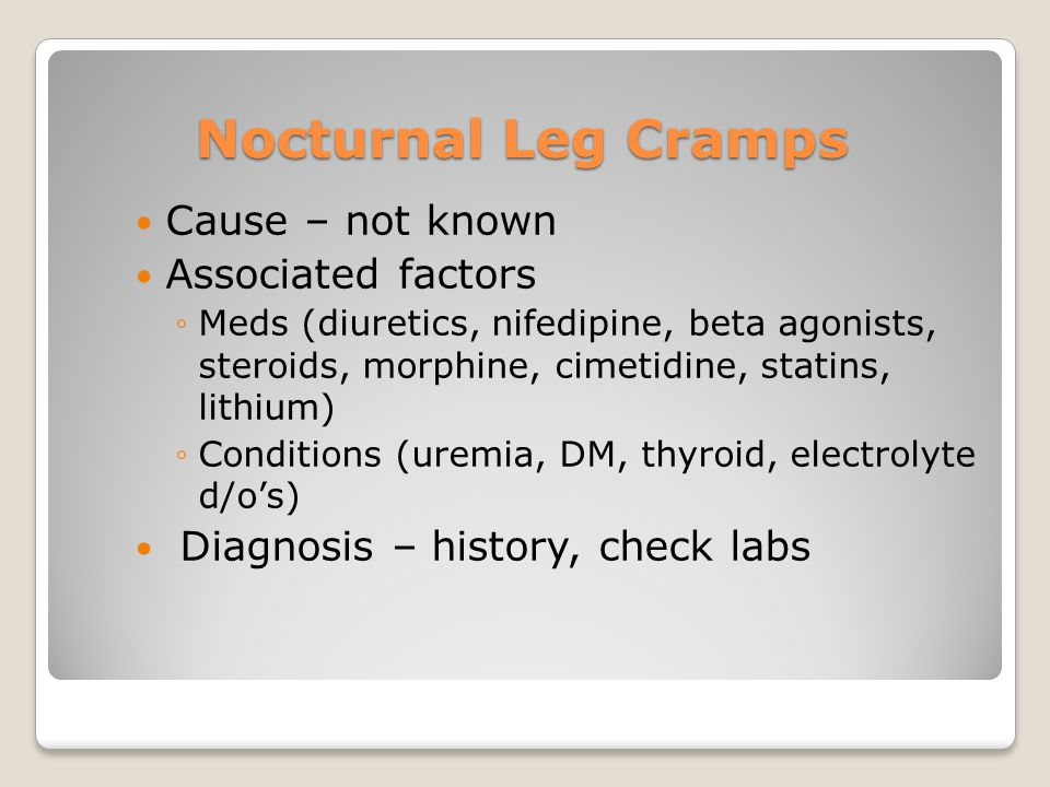 Nocturnal Leg Cramps Cause – not known Associated factors ◦Meds (diuretics, nifedipine, beta agonists, steroids, morphine, cimetidine, statins, lithium) ◦Conditions (uremia, DM, thyroid, electrolyte d/o's) Diagnosis – history, check labs