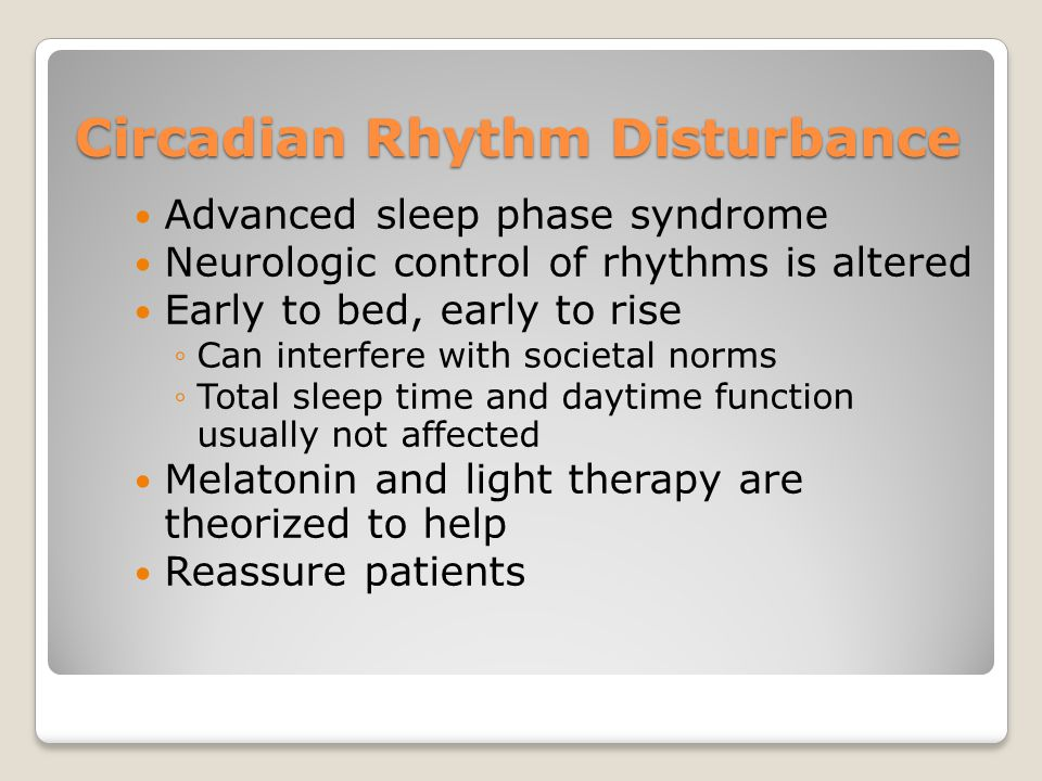 Circadian Rhythm Disturbance Advanced sleep phase syndrome Neurologic control of rhythms is altered Early to bed, early to rise ◦Can interfere with societal norms ◦Total sleep time and daytime function usually not affected Melatonin and light therapy are theorized to help Reassure patients