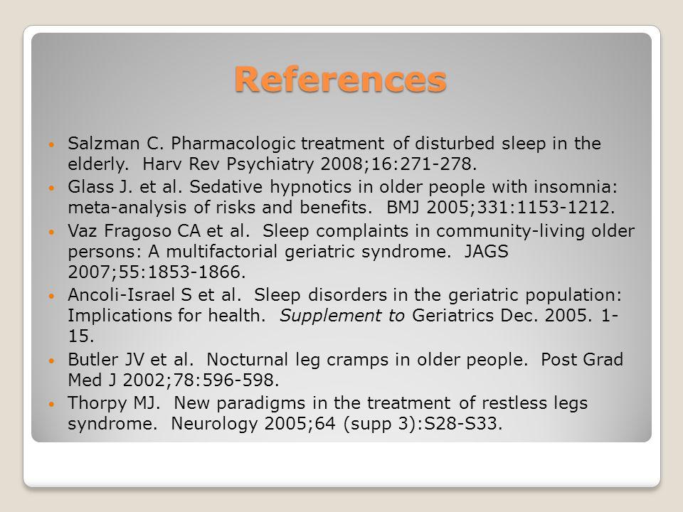 References Salzman C. Pharmacologic treatment of disturbed sleep in the elderly. Harv Rev Psychiatry 2008;16:271-278. Glass J. et al. Sedative hypnoti