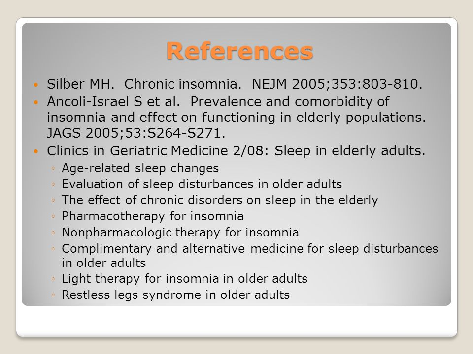 References Silber MH. Chronic insomnia. NEJM 2005;353:803-810. Ancoli-Israel S et al. Prevalence and comorbidity of insomnia and effect on functioning