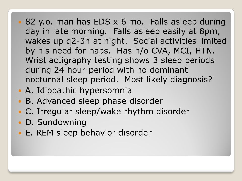 82 y.o.man has EDS x 6 mo. Falls asleep during day in late morning.
