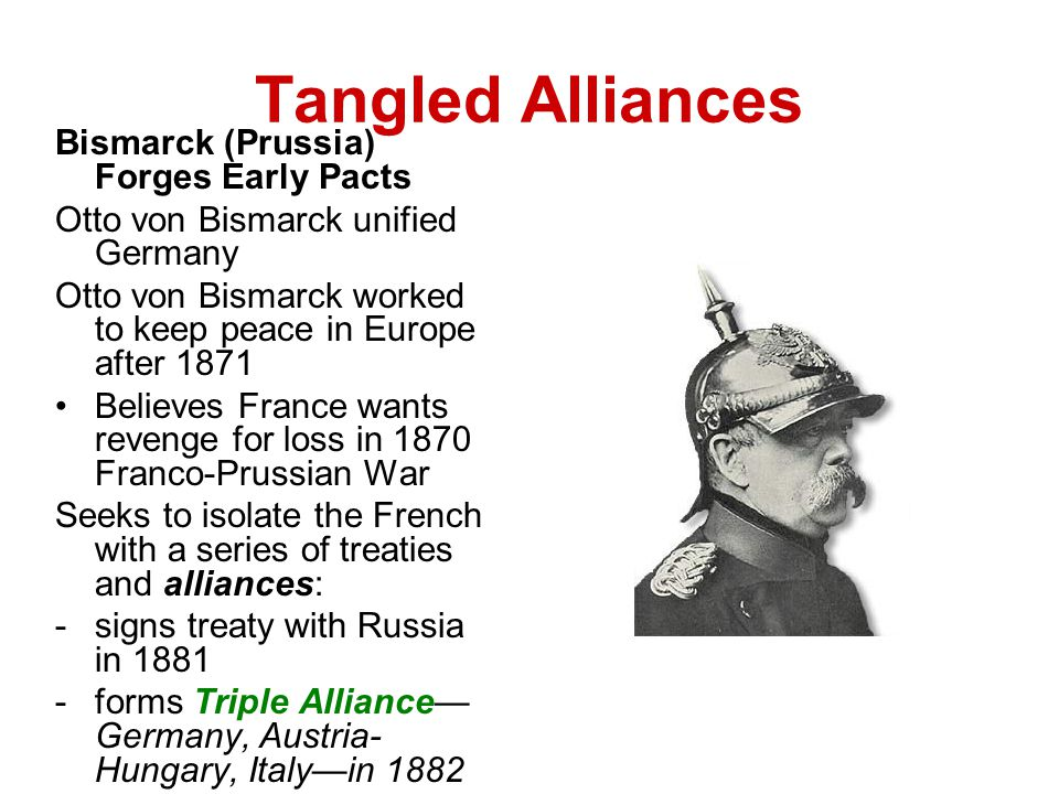 Tangled Alliances Shifting Alliances Threaten Peace Kaiser Wilhelm II become German ruler in 1888 Foreign policy changes begin in 1890 with dismissal of Bismarck -alliance with Russia dropped; Russia then allies with France -Created a possible two front war for Germany -effort to strengthen German navy, which alarms Britain Britain, France, Russia form Triple Entente alliance in 1907