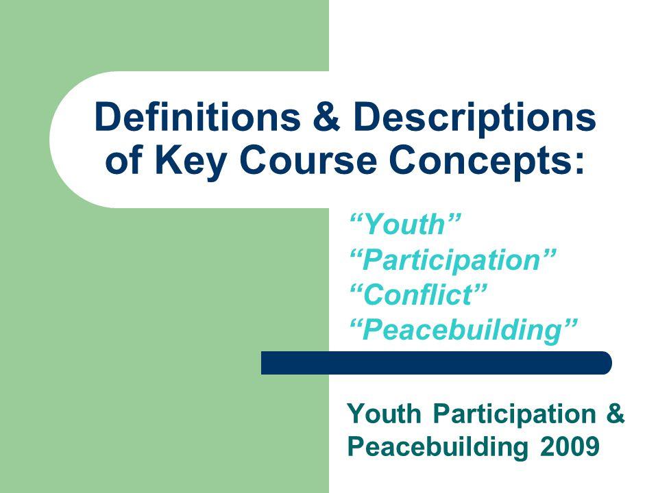 """Definitions & Descriptions of Key Course Concepts: """"Youth"""" """"Participation"""" """"Conflict"""" """"Peacebuilding"""" Youth Participation & Peacebuilding 2009"""