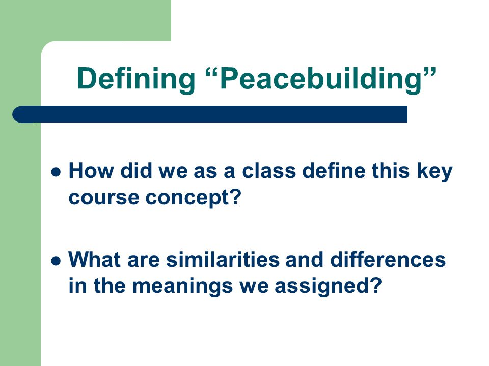 """Defining """"Peacebuilding"""" How did we as a class define this key course concept? What are similarities and differences in the meanings we assigned?"""