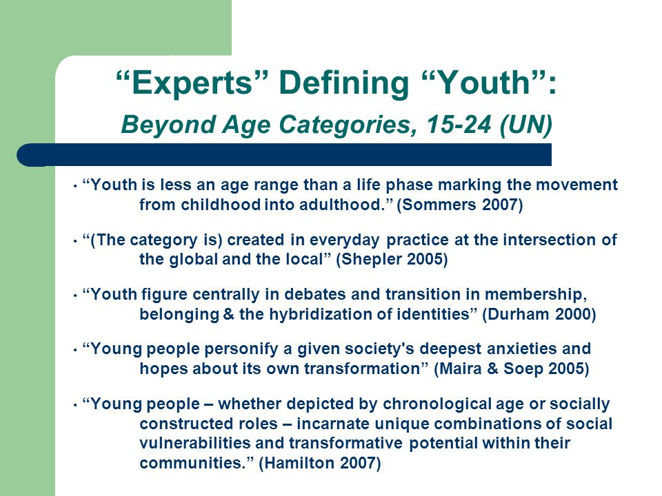 """""""Experts"""" Defining """"Youth"""": Beyond Age Categories, 15-24 (UN) """"Youth is less an age range than a life phase marking the movement from childhood into a"""