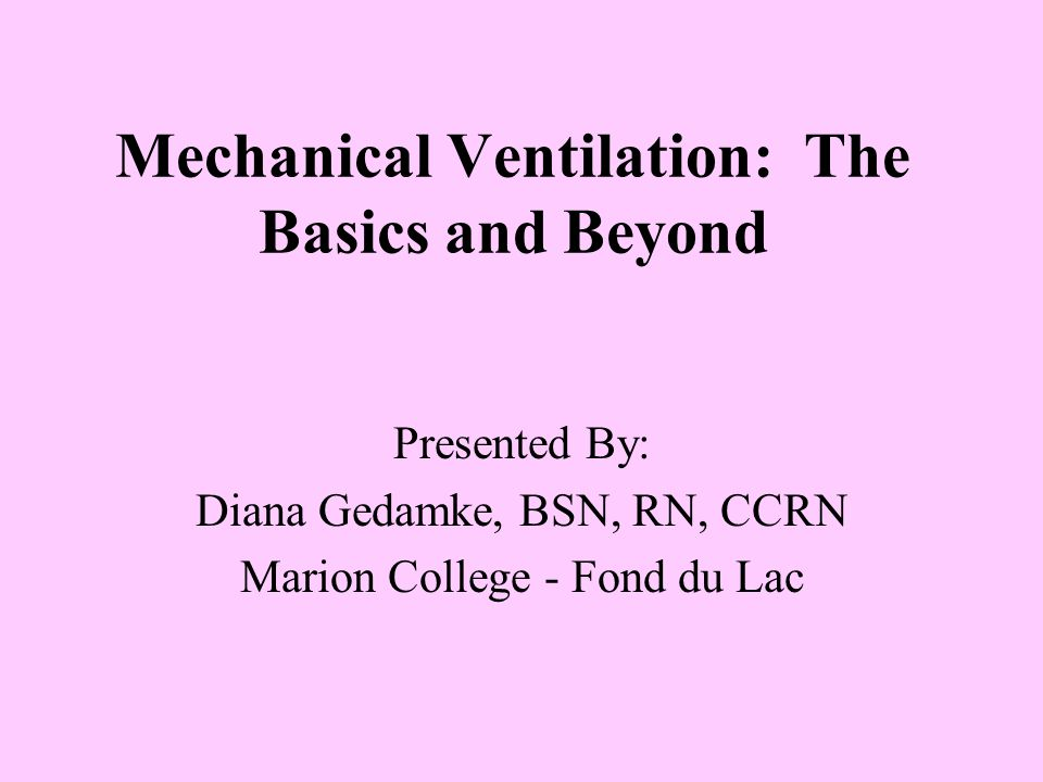 Mechanical Ventilation: The Basics and Beyond Presented By: Diana Gedamke, BSN, RN, CCRN Marion College - Fond du Lac