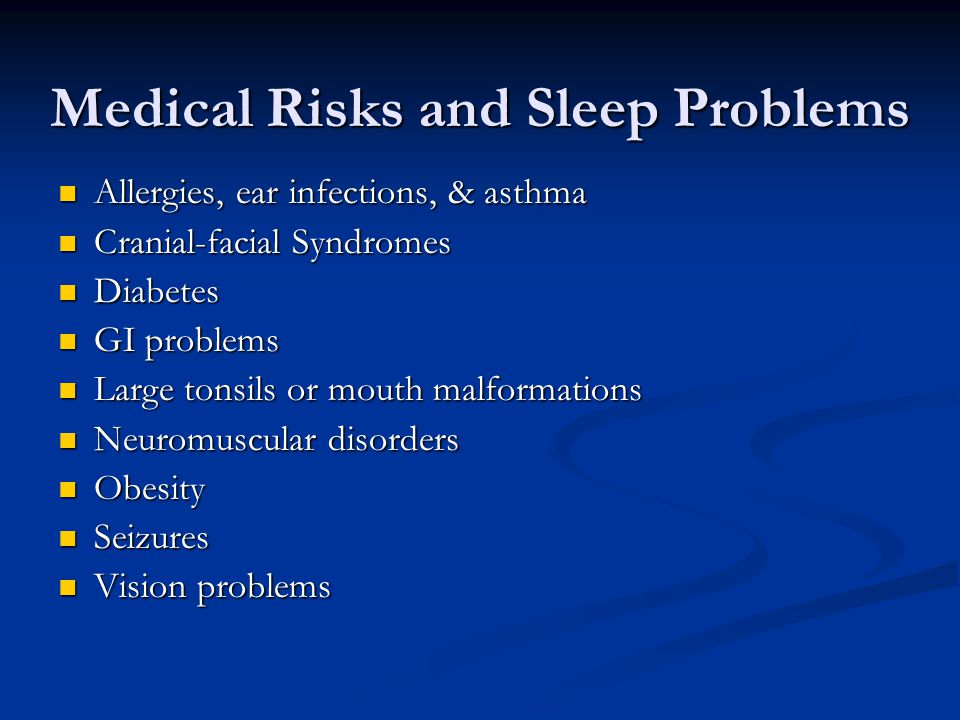 Medical Risks and Sleep Problems Allergies, ear infections, & asthma Allergies, ear infections, & asthma Cranial-facial Syndromes Cranial-facial Syndromes Diabetes Diabetes GI problems GI problems Large tonsils or mouth malformations Large tonsils or mouth malformations Neuromuscular disorders Neuromuscular disorders Obesity Obesity Seizures Seizures Vision problems Vision problems
