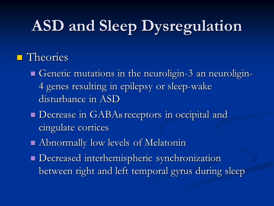 ASD and Sleep Dysregulation Theories Theories Genetic mutations in the neuroligin-3 an neuroligin- 4 genes resulting in epilepsy or sleep-wake disturbance in ASD Genetic mutations in the neuroligin-3 an neuroligin- 4 genes resulting in epilepsy or sleep-wake disturbance in ASD Decrease in GABA B receptors in occipital and cingulate cortices Decrease in GABA B receptors in occipital and cingulate cortices Abnormally low levels of Melatonin Abnormally low levels of Melatonin Decreased interhemispheric synchronization between right and left temporal gyrus during sleep Decreased interhemispheric synchronization between right and left temporal gyrus during sleep