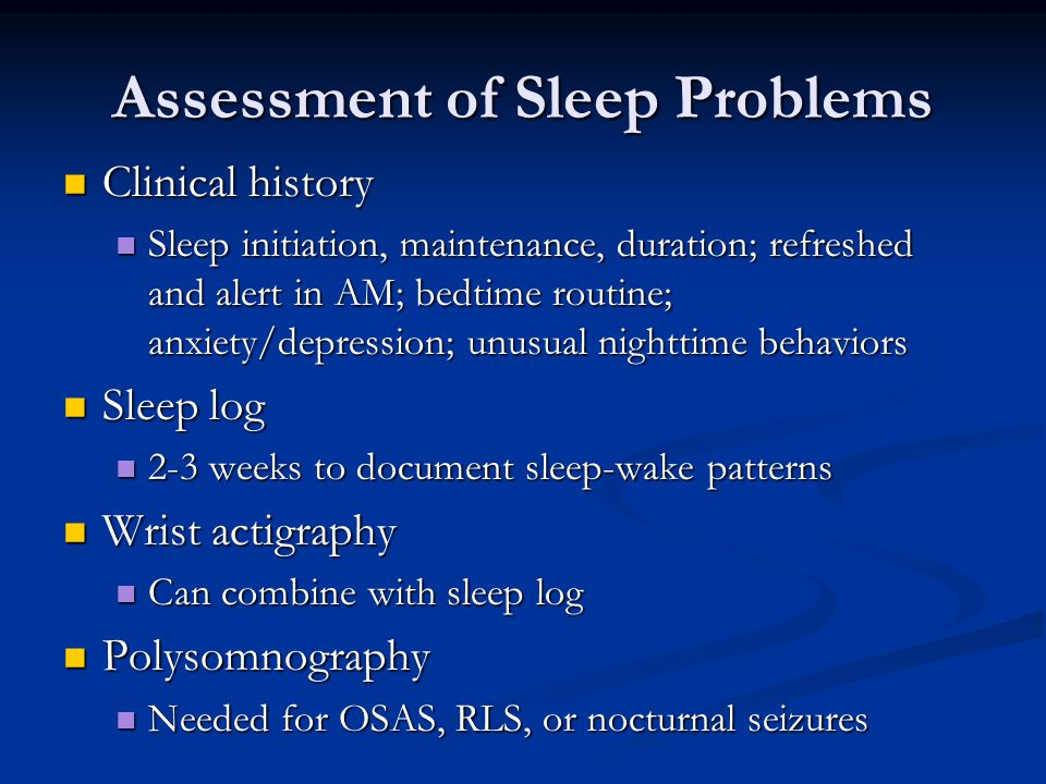 Assessment of Sleep Problems Clinical history Clinical history Sleep initiation, maintenance, duration; refreshed and alert in AM; bedtime routine; anxiety/depression; unusual nighttime behaviors Sleep initiation, maintenance, duration; refreshed and alert in AM; bedtime routine; anxiety/depression; unusual nighttime behaviors Sleep log Sleep log 2-3 weeks to document sleep-wake patterns 2-3 weeks to document sleep-wake patterns Wrist actigraphy Wrist actigraphy Can combine with sleep log Can combine with sleep log Polysomnography Polysomnography Needed for OSAS, RLS, or nocturnal seizures Needed for OSAS, RLS, or nocturnal seizures