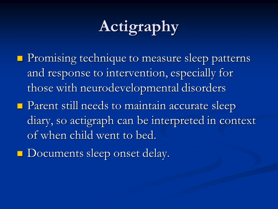 Actigraphy Promising technique to measure sleep patterns and response to intervention, especially for those with neurodevelopmental disorders Promising technique to measure sleep patterns and response to intervention, especially for those with neurodevelopmental disorders Parent still needs to maintain accurate sleep diary, so actigraph can be interpreted in context of when child went to bed.