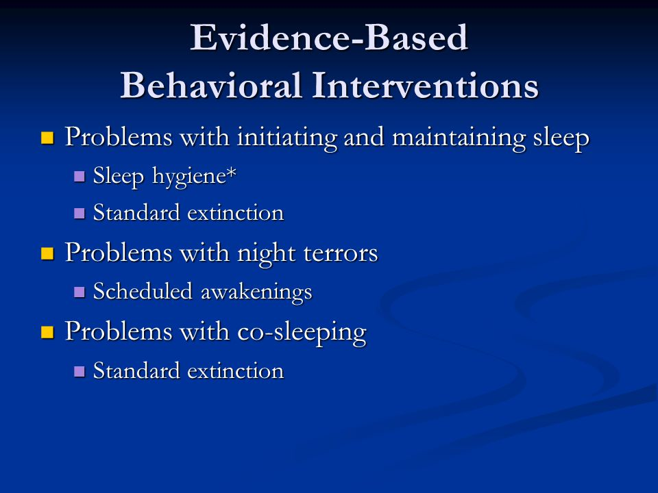 Evidence-Based Behavioral Interventions Problems with initiating and maintaining sleep Problems with initiating and maintaining sleep Sleep hygiene* Sleep hygiene* Standard extinction Standard extinction Problems with night terrors Problems with night terrors Scheduled awakenings Scheduled awakenings Problems with co-sleeping Problems with co-sleeping Standard extinction Standard extinction