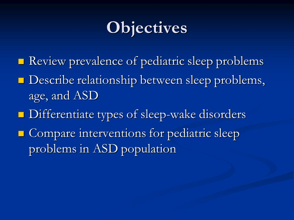 Objectives Review prevalence of pediatric sleep problems Review prevalence of pediatric sleep problems Describe relationship between sleep problems, age, and ASD Describe relationship between sleep problems, age, and ASD Differentiate types of sleep-wake disorders Differentiate types of sleep-wake disorders Compare interventions for pediatric sleep problems in ASD population Compare interventions for pediatric sleep problems in ASD population