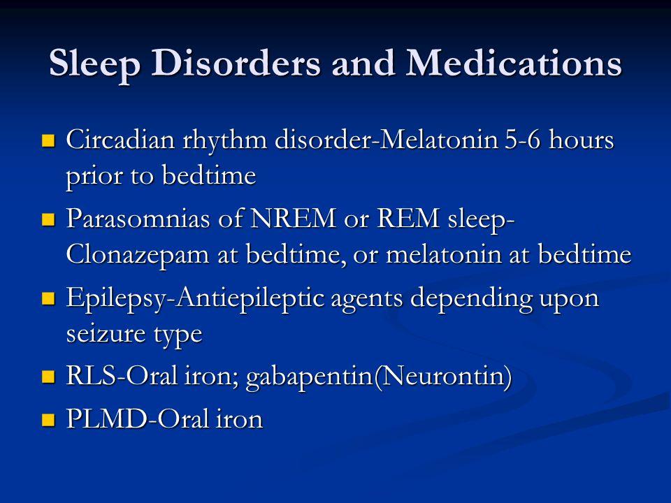 Sleep Disorders and Medications Circadian rhythm disorder-Melatonin 5-6 hours prior to bedtime Circadian rhythm disorder-Melatonin 5-6 hours prior to bedtime Parasomnias of NREM or REM sleep- Clonazepam at bedtime, or melatonin at bedtime Parasomnias of NREM or REM sleep- Clonazepam at bedtime, or melatonin at bedtime Epilepsy-Antiepileptic agents depending upon seizure type Epilepsy-Antiepileptic agents depending upon seizure type RLS-Oral iron; gabapentin(Neurontin) RLS-Oral iron; gabapentin(Neurontin) PLMD-Oral iron PLMD-Oral iron