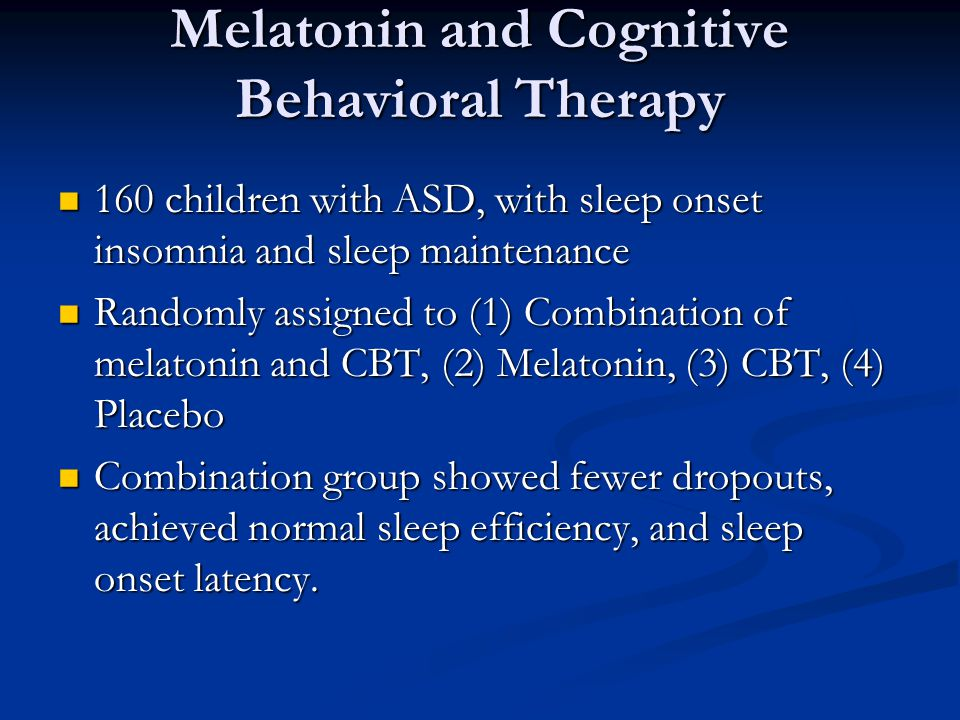Melatonin and Cognitive Behavioral Therapy 160 children with ASD, with sleep onset insomnia and sleep maintenance 160 children with ASD, with sleep onset insomnia and sleep maintenance Randomly assigned to (1) Combination of melatonin and CBT, (2) Melatonin, (3) CBT, (4) Placebo Randomly assigned to (1) Combination of melatonin and CBT, (2) Melatonin, (3) CBT, (4) Placebo Combination group showed fewer dropouts, achieved normal sleep efficiency, and sleep onset latency.