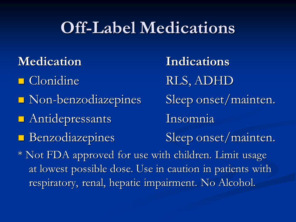 Off-Label Medications MedicationIndications Clonidine RLS, ADHD Clonidine RLS, ADHD Non-benzodiazepinesSleep onset/mainten.