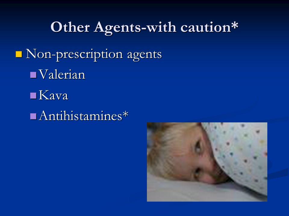 Other Agents-with caution* Non-prescription agents Non-prescription agents Valerian Valerian Kava Kava Antihistamines* Antihistamines*