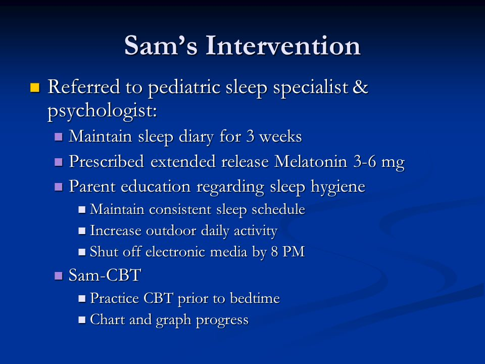 Sam's Intervention Referred to pediatric sleep specialist & psychologist: Referred to pediatric sleep specialist & psychologist: Maintain sleep diary for 3 weeks Maintain sleep diary for 3 weeks Prescribed extended release Melatonin 3-6 mg Prescribed extended release Melatonin 3-6 mg Parent education regarding sleep hygiene Parent education regarding sleep hygiene Maintain consistent sleep schedule Maintain consistent sleep schedule Increase outdoor daily activity Increase outdoor daily activity Shut off electronic media by 8 PM Shut off electronic media by 8 PM Sam-CBT Sam-CBT Practice CBT prior to bedtime Practice CBT prior to bedtime Chart and graph progress Chart and graph progress
