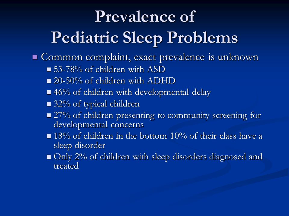 Prevalence of Pediatric Sleep Problems Common complaint, exact prevalence is unknown Common complaint, exact prevalence is unknown 53-78% of children with ASD 53-78% of children with ASD 20-50% of children with ADHD 20-50% of children with ADHD 46% of children with developmental delay 46% of children with developmental delay 32% of typical children 32% of typical children 27% of children presenting to community screening for developmental concerns 27% of children presenting to community screening for developmental concerns 18% of children in the bottom 10% of their class have a sleep disorder 18% of children in the bottom 10% of their class have a sleep disorder Only 2% of children with sleep disorders diagnosed and treated Only 2% of children with sleep disorders diagnosed and treated