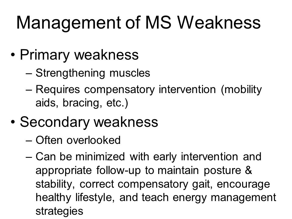 Management of MS Weakness Primary weakness –Strengthening muscles –Requires compensatory intervention (mobility aids, bracing, etc.) Secondary weakness –Often overlooked –Can be minimized with early intervention and appropriate follow-up to maintain posture & stability, correct compensatory gait, encourage healthy lifestyle, and teach energy management strategies