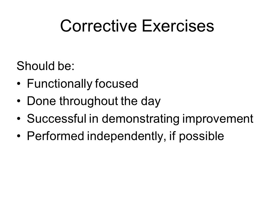 Corrective Exercises Should be: Functionally focused Done throughout the day Successful in demonstrating improvement Performed independently, if possible