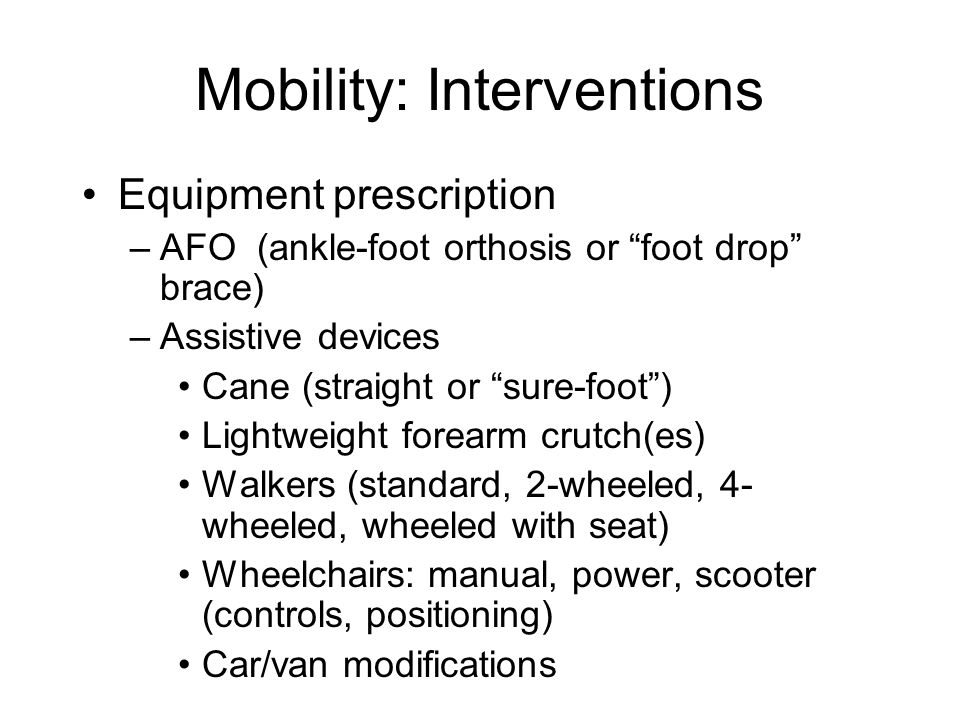Mobility: Interventions Equipment prescription –AFO (ankle-foot orthosis or foot drop brace) –Assistive devices Cane (straight or sure-foot ) Lightweight forearm crutch(es) Walkers (standard, 2-wheeled, 4- wheeled, wheeled with seat) Wheelchairs: manual, power, scooter (controls, positioning) Car/van modifications