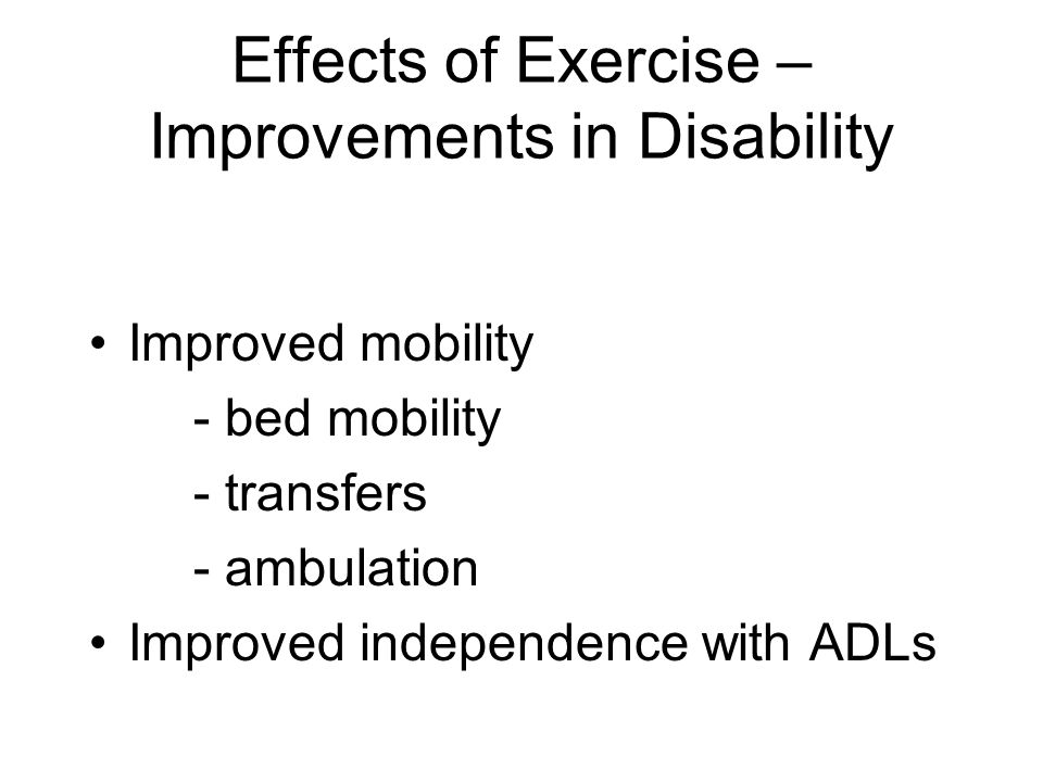 Effects of Exercise – Improvements in Disability Improved mobility - bed mobility - transfers - ambulation Improved independence with ADLs