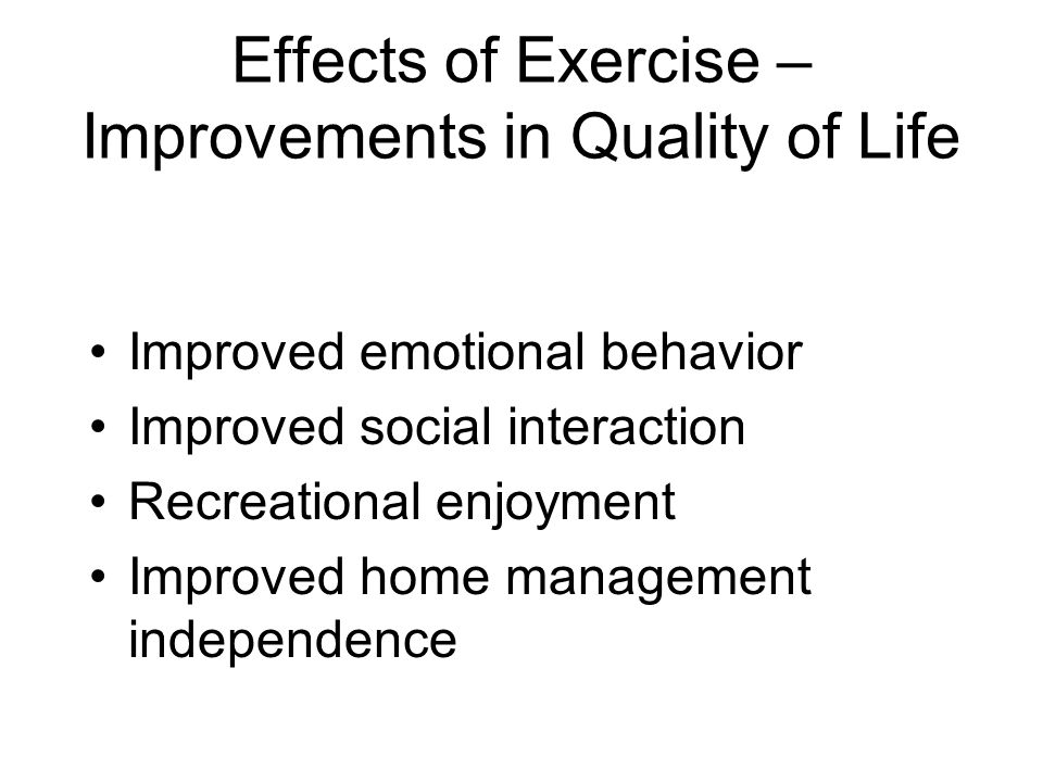 Effects of Exercise – Improvements in Quality of Life Improved emotional behavior Improved social interaction Recreational enjoyment Improved home management independence