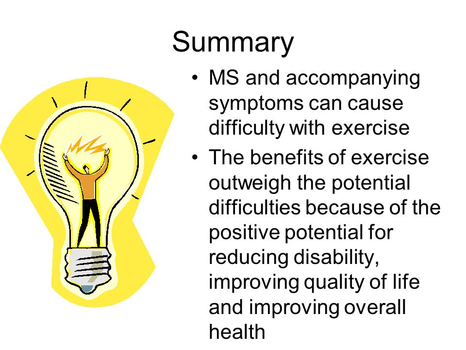 Summary MS and accompanying symptoms can cause difficulty with exercise The benefits of exercise outweigh the potential difficulties because of the positive potential for reducing disability, improving quality of life and improving overall health