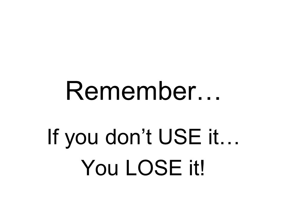 Remember… If you don't USE it… You LOSE it!