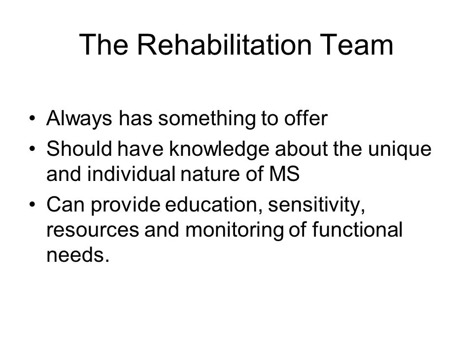 The Rehabilitation Team Always has something to offer Should have knowledge about the unique and individual nature of MS Can provide education, sensitivity, resources and monitoring of functional needs.