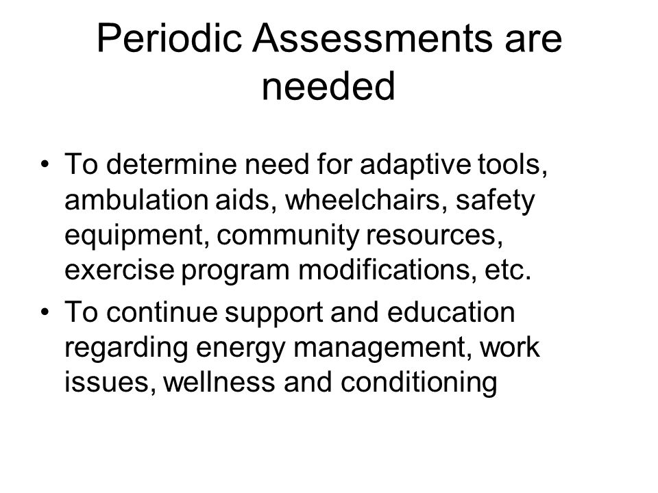 Periodic Assessments are needed To determine need for adaptive tools, ambulation aids, wheelchairs, safety equipment, community resources, exercise program modifications, etc.