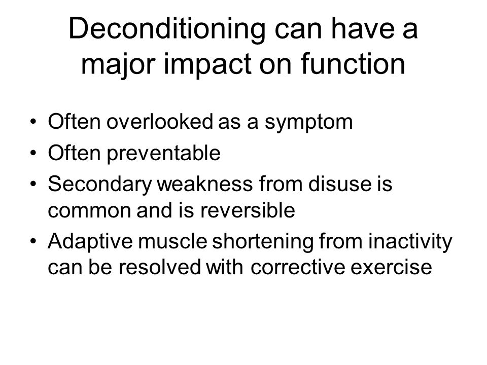 Deconditioning can have a major impact on function Often overlooked as a symptom Often preventable Secondary weakness from disuse is common and is reversible Adaptive muscle shortening from inactivity can be resolved with corrective exercise