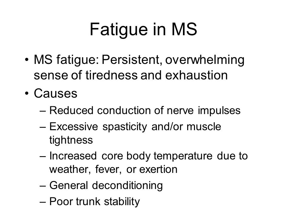 Fatigue in MS MS fatigue: Persistent, overwhelming sense of tiredness and exhaustion Causes –Reduced conduction of nerve impulses –Excessive spasticity and/or muscle tightness –Increased core body temperature due to weather, fever, or exertion –General deconditioning –Poor trunk stability