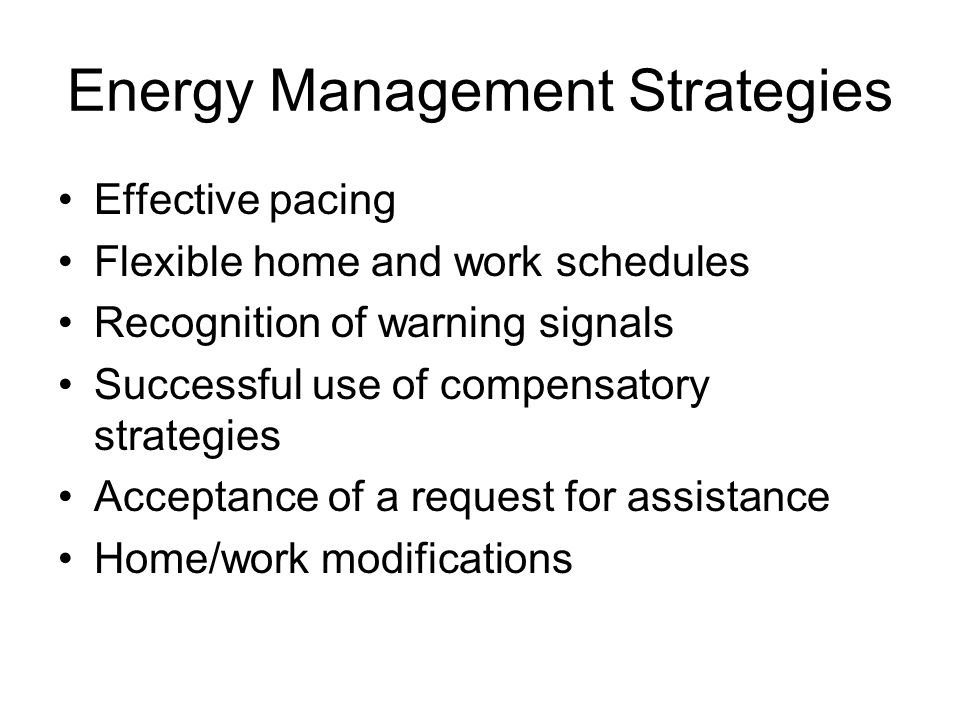 Energy Management Strategies Effective pacing Flexible home and work schedules Recognition of warning signals Successful use of compensatory strategies Acceptance of a request for assistance Home/work modifications