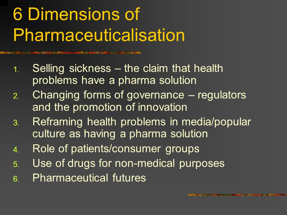 6 Dimensions of Pharmaceuticalisation 1. Selling sickness – the claim that health problems have a pharma solution 2. Changing forms of governance – re