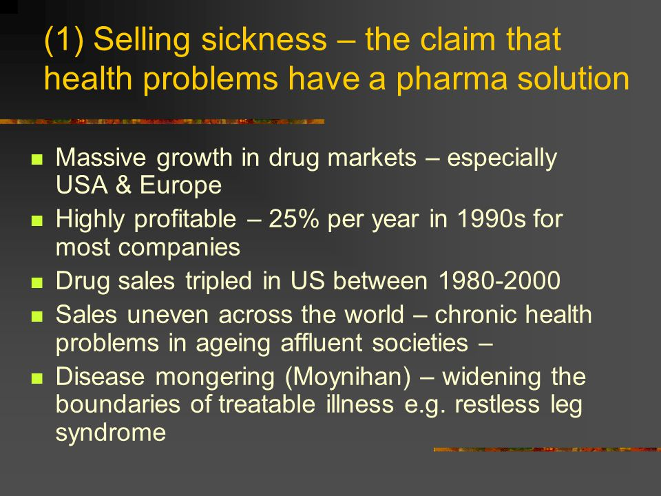 (1) Selling sickness – the claim that health problems have a pharma solution Massive growth in drug markets – especially USA & Europe Highly profitabl