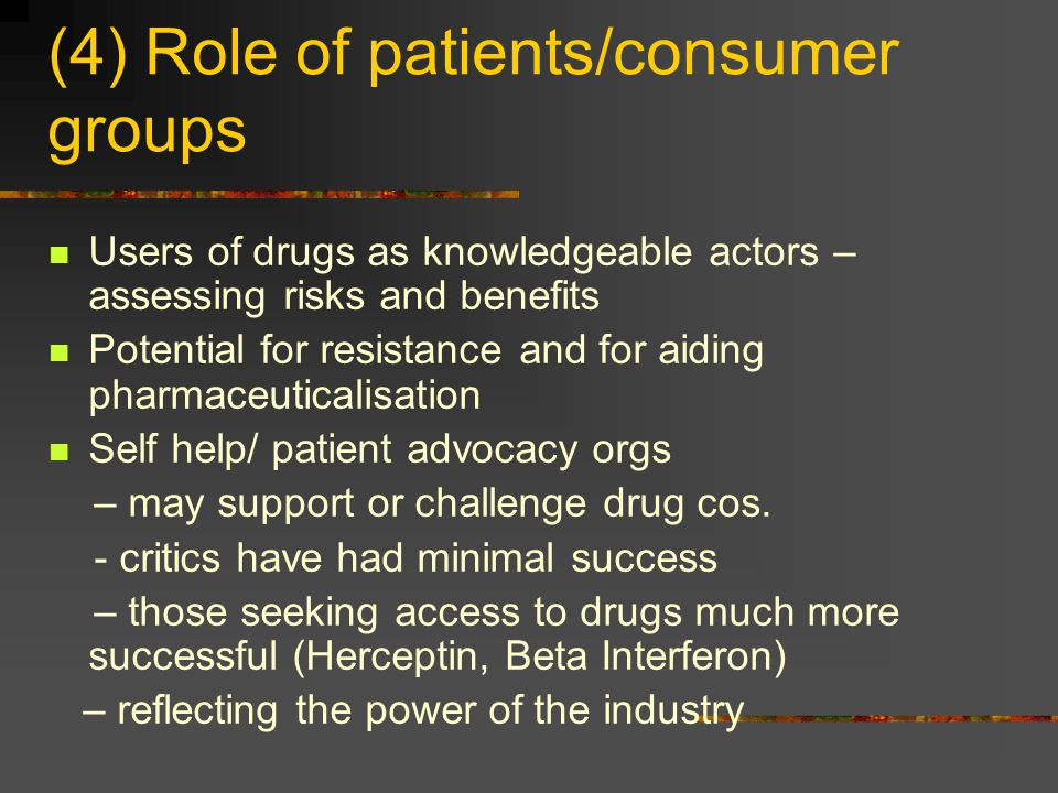 (4) Role of patients/consumer groups Users of drugs as knowledgeable actors – assessing risks and benefits Potential for resistance and for aiding pha