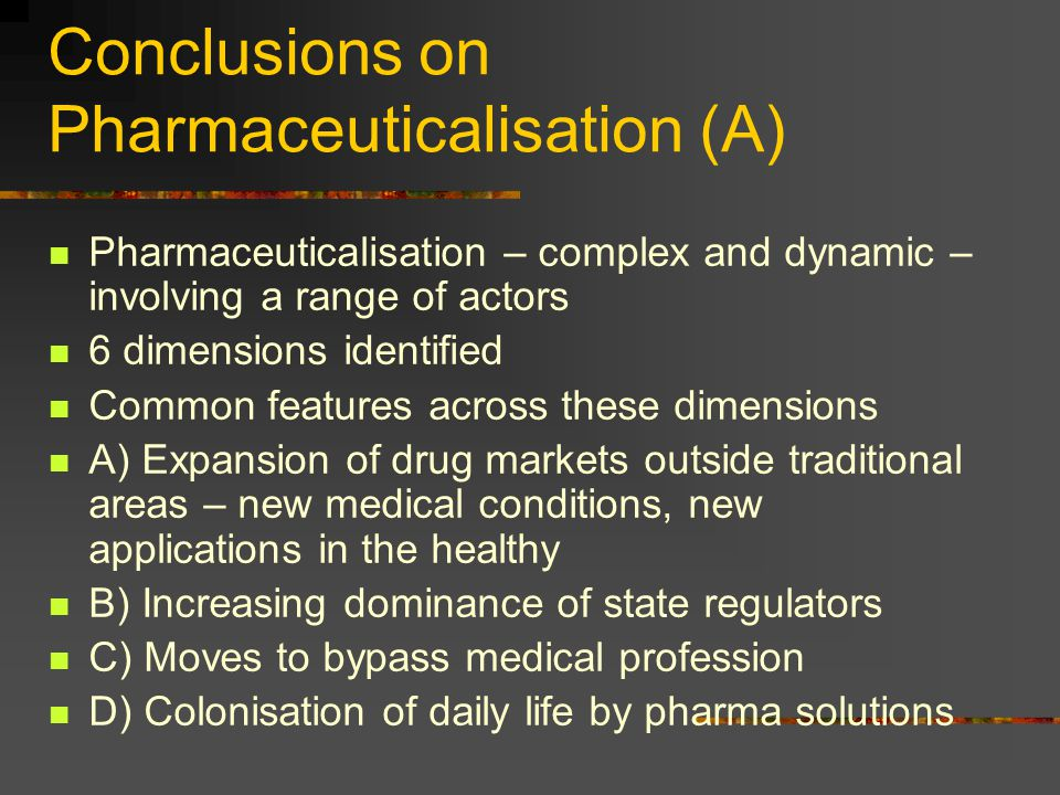 Conclusions on Pharmaceuticalisation (A) Pharmaceuticalisation – complex and dynamic – involving a range of actors 6 dimensions identified Common feat