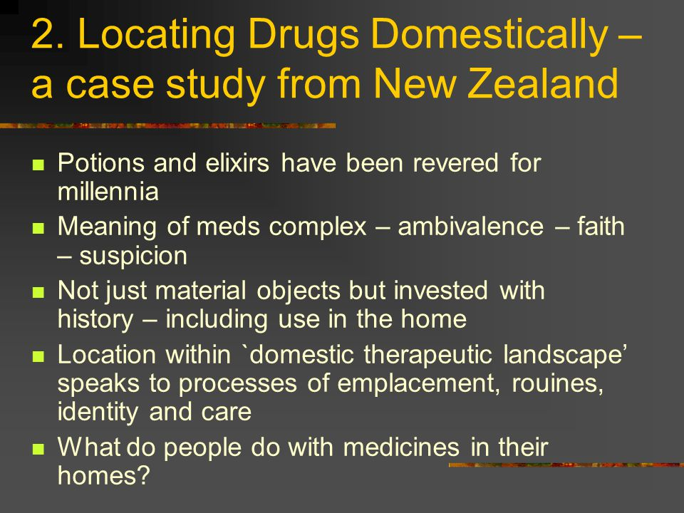 2. Locating Drugs Domestically – a case study from New Zealand Potions and elixirs have been revered for millennia Meaning of meds complex – ambivalen