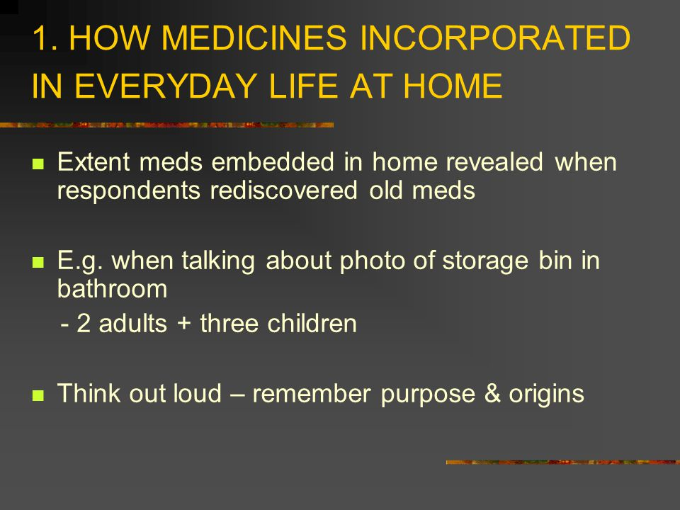 1. HOW MEDICINES INCORPORATED IN EVERYDAY LIFE AT HOME Extent meds embedded in home revealed when respondents rediscovered old meds E.g. when talking
