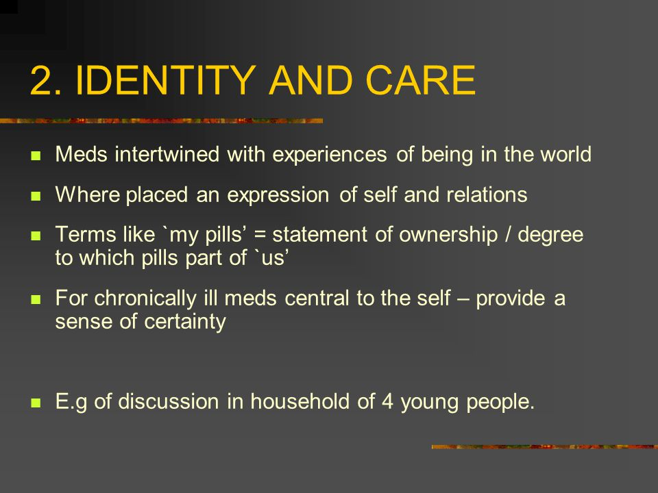 2. IDENTITY AND CARE Meds intertwined with experiences of being in the world Where placed an expression of self and relations Terms like `my pills' =