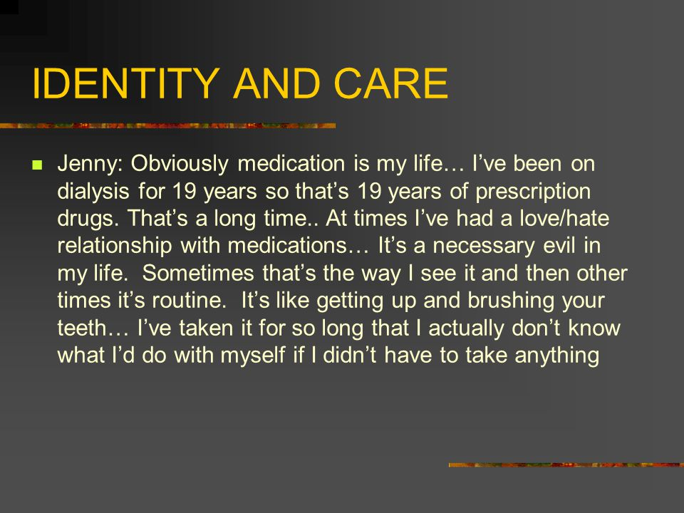 IDENTITY AND CARE Jenny: Obviously medication is my life… I've been on dialysis for 19 years so that's 19 years of prescription drugs. That's a long t